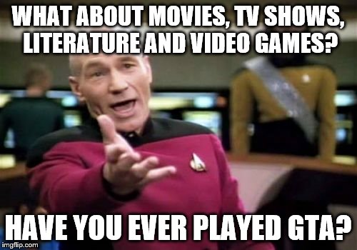 Picard Wtf Meme | WHAT ABOUT MOVIES, TV SHOWS, LITERATURE AND VIDEO GAMES? HAVE YOU EVER PLAYED GTA? | image tagged in memes,picard wtf | made w/ Imgflip meme maker