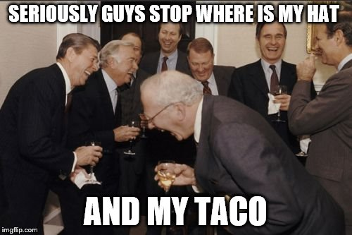 Laughing Men In Suits Meme | SERIOUSLY GUYS STOP WHERE IS MY HAT AND MY TACO | image tagged in memes,laughing men in suits | made w/ Imgflip meme maker