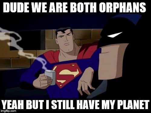You cheeky Dark Knight | DUDE WE ARE BOTH ORPHANS YEAH BUT I STILL HAVE MY PLANET | image tagged in memes,batman and superman,awsome,possum,cats | made w/ Imgflip meme maker