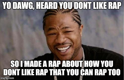 Yo Dawg Heard You Meme | YO DAWG, HEARD YOU DONT LIKE RAP SO I MADE A RAP ABOUT HOW YOU DONT LIKE RAP THAT YOU CAN RAP TOO | image tagged in memes,yo dawg heard you | made w/ Imgflip meme maker