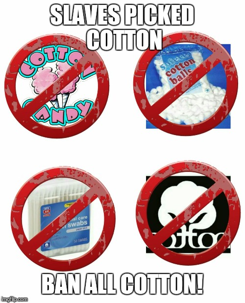 ban cotton  | SLAVES PICKED COTTON BAN ALL COTTON! | image tagged in ban cotton  | made w/ Imgflip meme maker