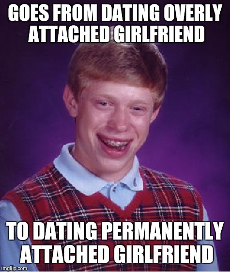 Bad Luck Brian Meme | GOES FROM DATING OVERLY ATTACHED GIRLFRIEND TO DATING PERMANENTLY ATTACHED GIRLFRIEND | image tagged in memes,bad luck brian | made w/ Imgflip meme maker