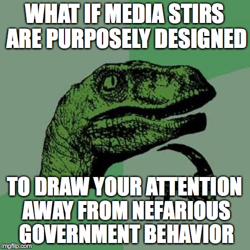 Philosoraptor Meme | WHAT IF MEDIA STIRS ARE PURPOSELY DESIGNED TO DRAW YOUR ATTENTION AWAY FROM NEFARIOUS GOVERNMENT BEHAVIOR | image tagged in memes,philosoraptor | made w/ Imgflip meme maker