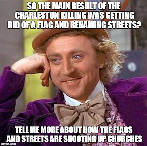 Creepy Condescending Wonka Meme | SO THE MAIN RESULT OF THE CHARLESTON KILLING WAS GETTING RID OF A FLAG AND RENAMING STREETS? TELL ME MORE ABOUT HOW THE FLAGS AND STREETS AR | image tagged in memes,creepy condescending wonka | made w/ Imgflip meme maker