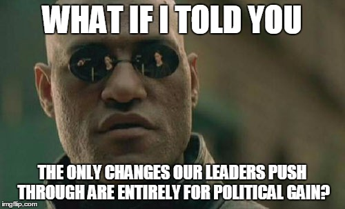 Matrix Morpheus Meme | WHAT IF I TOLD YOU THE ONLY CHANGES OUR LEADERS PUSH THROUGH ARE ENTIRELY FOR POLITICAL GAIN? | image tagged in memes,matrix morpheus | made w/ Imgflip meme maker