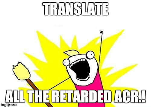 X All The Y Meme | TRANSLATE ALL THE RETARDED ACR.! | image tagged in memes,x all the y | made w/ Imgflip meme maker