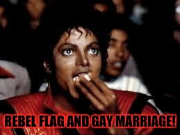 Michael Jackson Popcorn 2 | REBEL FLAG AND GAY MARRIAGE! | image tagged in michael jackson popcorn 2 | made w/ Imgflip meme maker
