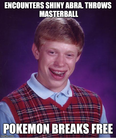 Bad Luck Brian | ENCOUNTERS SHINY ABRA. THROWS MASTERBALL POKEMON BREAKS FREE | image tagged in memes,bad luck brian | made w/ Imgflip meme maker