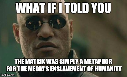 Matrix Morpheus Meme | WHAT IF I TOLD YOU THE MATRIX WAS SIMPLY A METAPHOR FOR THE MEDIA'S ENSLAVEMENT OF HUMANITY | image tagged in memes,matrix morpheus | made w/ Imgflip meme maker