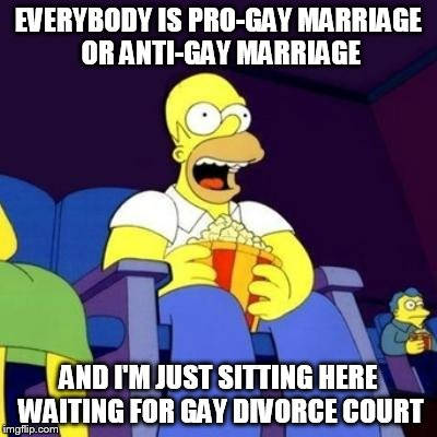 Homer eating popcorn | EVERYBODY IS PRO-GAY MARRIAGE OR ANTI-GAY MARRIAGE AND I'M JUST SITTING HERE WAITING FOR GAY DIVORCE COURT | image tagged in homer eating popcorn | made w/ Imgflip meme maker