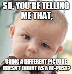 Skeptical Baby | SO, YOU'RE TELLING ME THAT, USING A DIFFERENT PICTURE DOESN'T COUNT AS A RE-POST? | image tagged in memes,skeptical baby | made w/ Imgflip meme maker