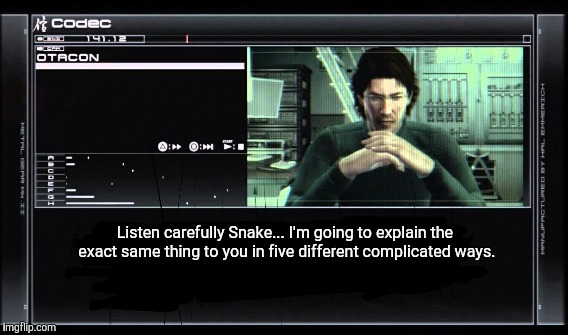 Mission Briefing  | Listen carefully Snake... I'm going to explain the exact same thing to you in five different complicated ways. | image tagged in metal gear solid,4,snake,mgs | made w/ Imgflip meme maker