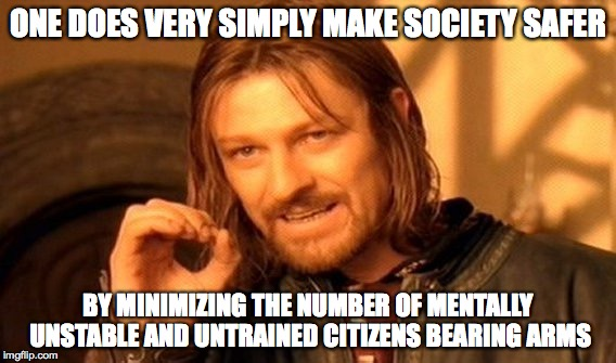 One Does Not Simply Meme | ONE DOES VERY SIMPLY MAKE SOCIETY SAFER BY MINIMIZING THE NUMBER OF MENTALLY UNSTABLE AND UNTRAINED CITIZENS BEARING ARMS | image tagged in memes,one does not simply | made w/ Imgflip meme maker