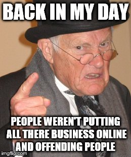 Back In My Day Meme | BACK IN MY DAY PEOPLE WEREN'T PUTTING ALL THERE BUSINESS ONLINE AND OFFENDING PEOPLE | image tagged in memes,back in my day | made w/ Imgflip meme maker