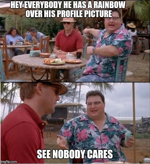 See Nobody Cares Meme | HEY EVERYBODY HE HAS A RAINBOW OVER HIS PROFILE PICTURE SEE NOBODY CARES | image tagged in memes,see nobody cares | made w/ Imgflip meme maker