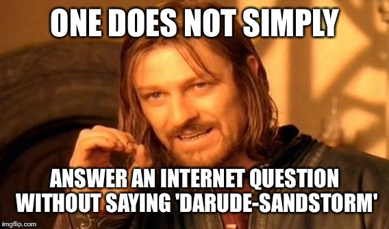 One Does Not Simply Meme | ONE DOES NOT SIMPLY ANSWER AN INTERNET QUESTION WITHOUT SAYING 'DARUDE-SANDSTORM' | image tagged in memes,one does not simply | made w/ Imgflip meme maker