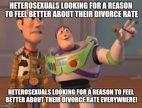 X, X Everywhere Meme | HETEROSEXUALS LOOKING FOR A REASON TO FEEL BETTER ABOUT THEIR DIVORCE RATE HETEROSEXUALS LOOKING FOR A REASON TO FEEL BETTER ABOUT THEIR DIV | image tagged in memes,x, x everywhere,x x everywhere | made w/ Imgflip meme maker