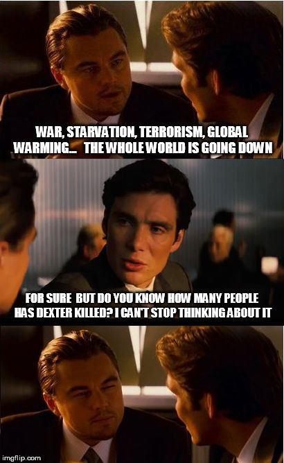 THE IMPORTANT THINGS | WAR, STARVATION, TERRORISM, GLOBAL WARMING...   THE WHOLE WORLD IS GOING DOWN FOR SURE  BUT DO YOU KNOW HOW MANY PEOPLE HAS DEXTER KILLED? I | image tagged in memes,inception,picard wtf,leonardo dicaprio,creepy condescending wonka,one does not simply | made w/ Imgflip meme maker