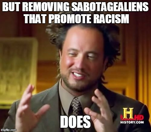 Ancient Aliens Meme | BUT REMOVING SABOTAGEALIENS THAT PROMOTE RACISM DOES | image tagged in memes,ancient aliens | made w/ Imgflip meme maker