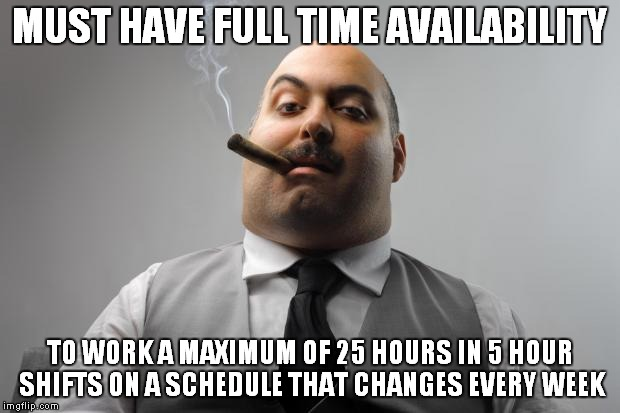Scumbag Boss Meme | MUST HAVE FULL TIME AVAILABILITY TO WORK A MAXIMUM OF 25 HOURS IN 5 HOUR SHIFTS ON A SCHEDULE THAT CHANGES EVERY WEEK | image tagged in memes,scumbag boss,AdviceAnimals | made w/ Imgflip meme maker