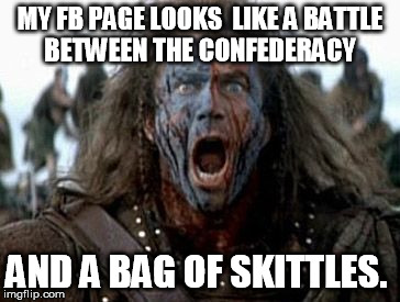 Wallace battle cry | MY FB PAGE LOOKS  LIKE A BATTLE BETWEEN THE CONFEDERACY AND A BAG OF SKITTLES. | image tagged in wallace battle cry,facebook | made w/ Imgflip meme maker