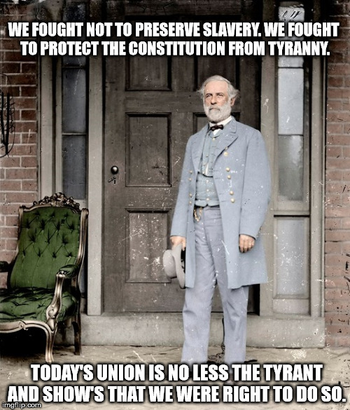 Robert E Lee Speaks | WE FOUGHT NOT TO PRESERVE SLAVERY. WE FOUGHT TO PROTECT THE CONSTITUTION FROM TYRANNY. TODAY'S UNION IS NO LESS THE TYRANT AND SHOW'S THAT W | image tagged in confederate flag,the south,southern rights,southern heritage,culture | made w/ Imgflip meme maker