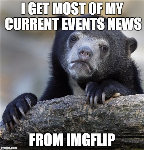 Confession Bear | I GET MOST OF MY CURRENT EVENTS NEWS FROM IMGFLIP | image tagged in memes,confession bear | made w/ Imgflip meme maker