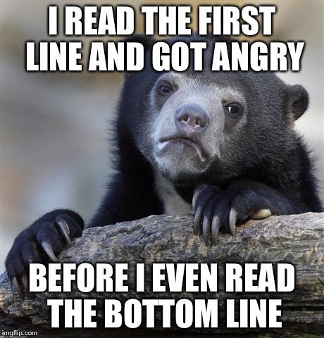 Confession Bear Meme | I READ THE FIRST LINE AND GOT ANGRY BEFORE I EVEN READ THE BOTTOM LINE | image tagged in memes,confession bear | made w/ Imgflip meme maker