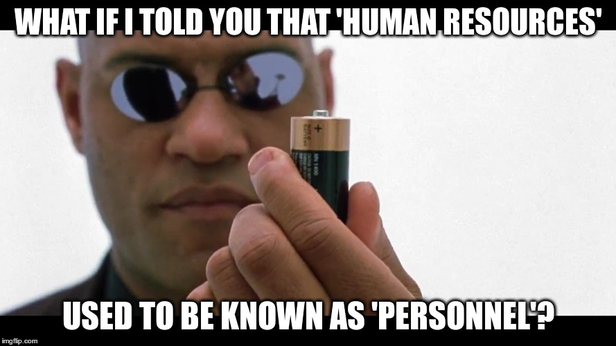 persons or resources? | WHAT IF I TOLD YOU THAT 'HUMAN RESOURCES' USED TO BE KNOWN AS 'PERSONNEL'? | image tagged in exploitation,depersonalisation | made w/ Imgflip meme maker