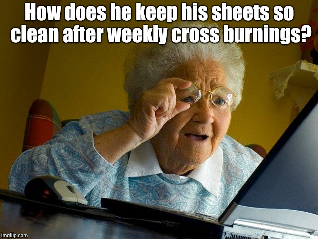 Grandma Finds The Internet Meme | How does he keep his sheets so clean after weekly cross burnings? | image tagged in memes,grandma finds the internet | made w/ Imgflip meme maker