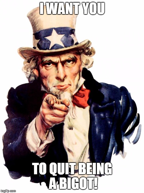 Uncle Sam | I WANT YOU TO QUIT BEING A BIGOT! | image tagged in uncle sam | made w/ Imgflip meme maker