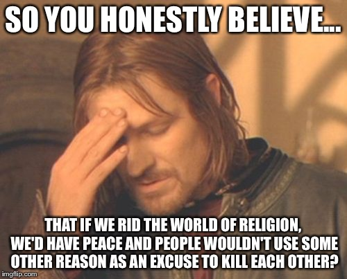Religion isn't the problem, humanity is the problem. | SO YOU HONESTLY BELIEVE... THAT IF WE RID THE WORLD OF RELIGION, WE'D HAVE PEACE AND PEOPLE WOULDN'T USE SOME OTHER REASON AS AN EXCUSE TO K | image tagged in memes,frustrated boromir | made w/ Imgflip meme maker