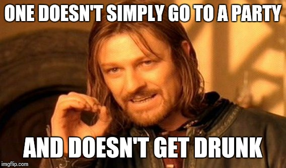 One Does Not Simply Meme | ONE DOESN'T SIMPLY GO TO A PARTY AND DOESN'T GET DRUNK | image tagged in memes,one does not simply | made w/ Imgflip meme maker
