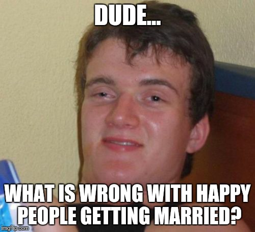 10 Guy Meme | DUDE... WHAT IS WRONG WITH HAPPY PEOPLE GETTING MARRIED? | image tagged in memes,10 guy | made w/ Imgflip meme maker