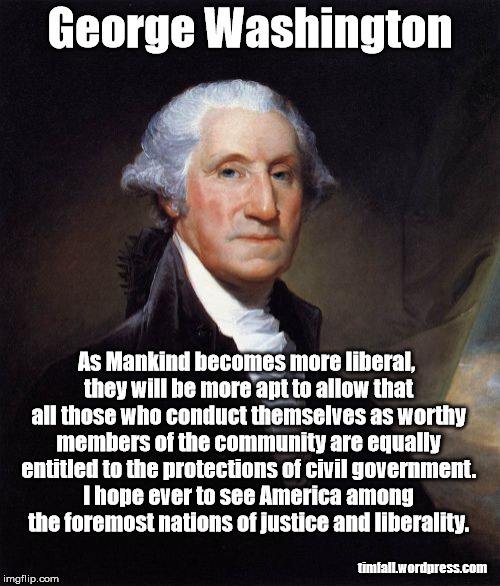 Washington on liberality and civil rights | George Washington timfall.wordpress.com As Mankind becomes more liberal, they will be more apt to allow that all those who conduct themselve | image tagged in memes,george washington,liberality,civil rights | made w/ Imgflip meme maker