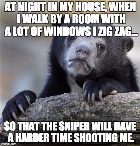 Confession Bear Meme | AT NIGHT IN MY HOUSE, WHEN I WALK BY A ROOM WITH A LOT OF WINDOWS I ZIG ZAG... SO THAT THE SNIPER WILL HAVE A HARDER TIME SHOOTING ME. | image tagged in memes,confession bear,AdviceAnimals | made w/ Imgflip meme maker