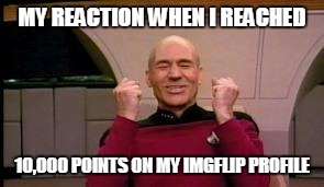 Happy Picard | MY REACTION WHEN I REACHED 10,000 POINTS ON MY IMGFLIP PROFILE | image tagged in happy picard | made w/ Imgflip meme maker