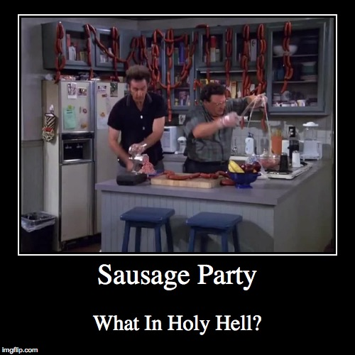 Seinfeld Sausage Party | Sausage Party | What In Holy Hell? | image tagged in funny,demotivationals,seinfeld,kramer,neuman,sausage party | made w/ Imgflip demotivational maker