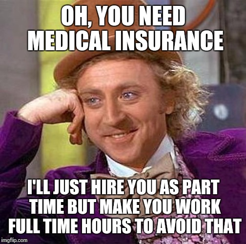 Creepy Condescending Wonka Meme | OH, YOU NEED MEDICAL INSURANCE I'LL JUST HIRE YOU AS PART TIME BUT MAKE YOU WORK FULL TIME HOURS TO AVOID THAT | image tagged in memes,creepy condescending wonka | made w/ Imgflip meme maker