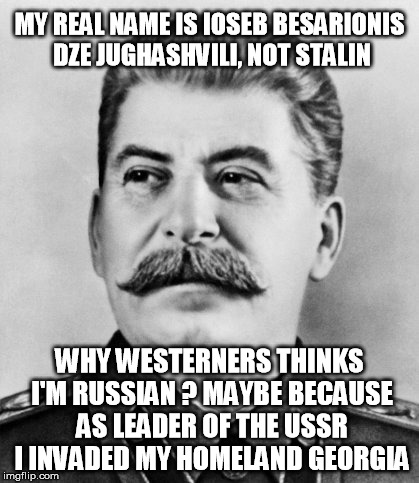 Stalin's real name | MY REAL NAME IS IOSEB BESARIONIS DZE JUGHASHVILI, NOT STALIN WHY WESTERNERS THINKS I'M RUSSIAN ? MAYBE BECAUSE AS LEADER OF THE USSR I INVAD | image tagged in russia,soviet russia,stalin,hypocrite stalin,war | made w/ Imgflip meme maker