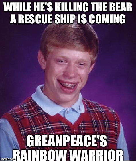 Bad Luck Brian Meme | WHILE HE'S KILLING THE BEAR A RESCUE SHIP IS COMING GREANPEACE'S RAINBOW WARRIOR | image tagged in memes,bad luck brian | made w/ Imgflip meme maker