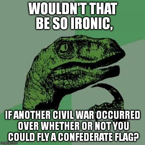 Ultimate Irony | WOULDN'T THAT BE SO IRONIC, IF ANOTHER CIVIL WAR OCCURRED OVER WHETHER OR NOT YOU COULD FLY A CONFEDERATE FLAG? | image tagged in memes,philosoraptor,irony | made w/ Imgflip meme maker