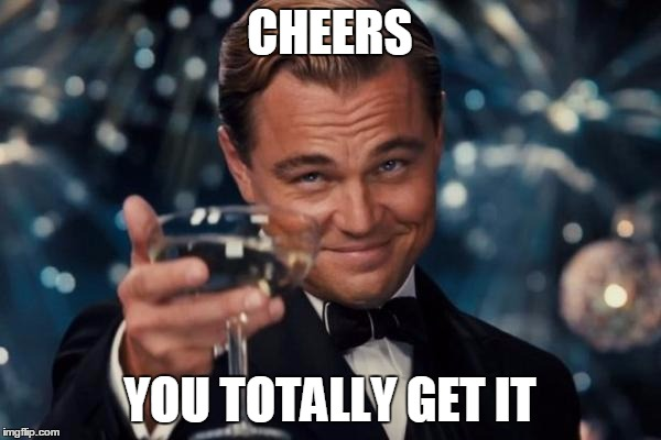 Leonardo Dicaprio Cheers Meme | CHEERS YOU TOTALLY GET IT | image tagged in memes,leonardo dicaprio cheers | made w/ Imgflip meme maker