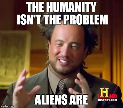 Ancient Aliens Meme | THE HUMANITY ISN'T THE PROBLEM ALIENS ARE | image tagged in memes,ancient aliens | made w/ Imgflip meme maker