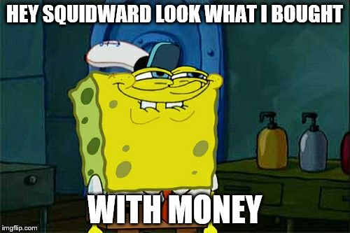 Dont You Squidward Meme | HEY SQUIDWARD LOOK WHAT I BOUGHT WITH MONEY | image tagged in memes,dont you squidward | made w/ Imgflip meme maker
