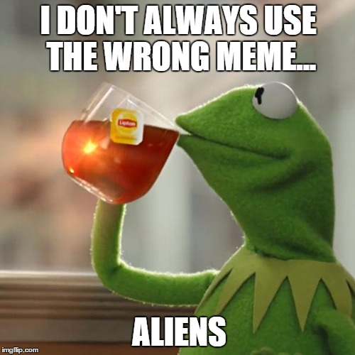 But Thats None Of My Business Meme | I DON'T ALWAYS USE THE WRONG MEME... ALIENS | image tagged in memes,but thats none of my business,kermit the frog | made w/ Imgflip meme maker