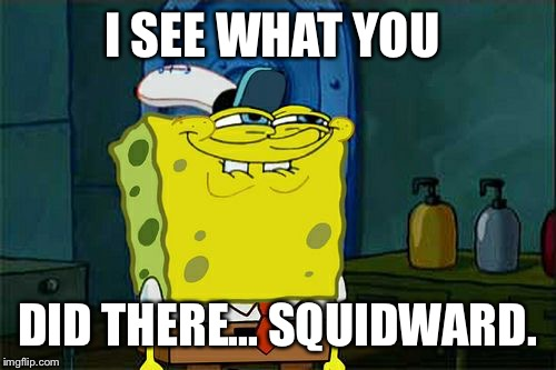 Dont You Squidward Meme | I SEE WHAT YOU DID THERE... SQUIDWARD. | image tagged in memes,dont you squidward | made w/ Imgflip meme maker