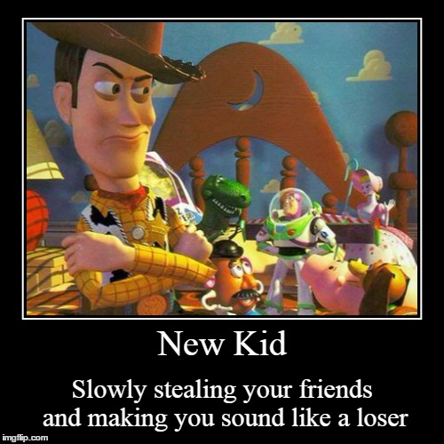 New Kid | Slowly stealing your friends and making you sound like a loser | image tagged in funny,demotivationals,toy story,jealous | made w/ Imgflip demotivational maker