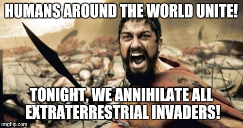 Sparta Leonidas Meme | HUMANS AROUND THE WORLD UNITE! TONIGHT, WE ANNIHILATE ALL EXTRATERRESTRIAL INVADERS! | image tagged in memes,sparta leonidas | made w/ Imgflip meme maker