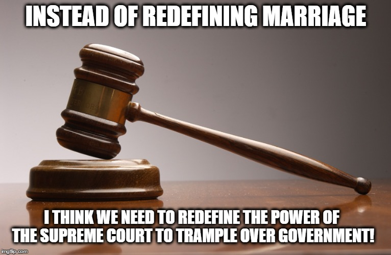 Supreme Court on Trial | INSTEAD OF REDEFINING MARRIAGE I THINK WE NEED TO REDEFINE THE POWER OF THE SUPREME COURT TO TRAMPLE OVER GOVERNMENT! | image tagged in political,scotus,gay marriage | made w/ Imgflip meme maker